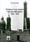 Gian Luigi Agnoli - Bologna e i suoi ospedali negli anni della guerra 1940 - 1945